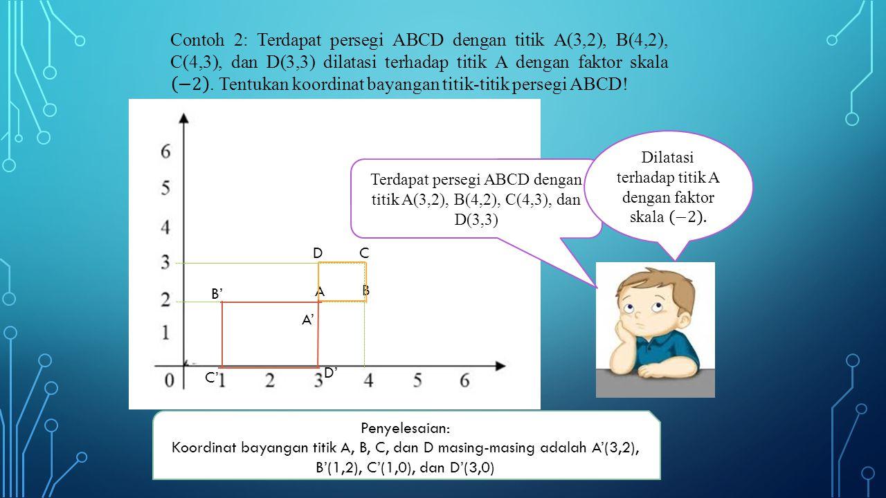 A D B C Terdapat persegi ABCD dengan titik A(3,2), B(4,2), C(4,3), dan D(3,3) B' C' D' A' Penyelesaian: Koordinat bayangan titik A, B, C, dan D masing-masing adalah A'(3,2), B'(1,2), C'(1,0), dan D'(3,0)