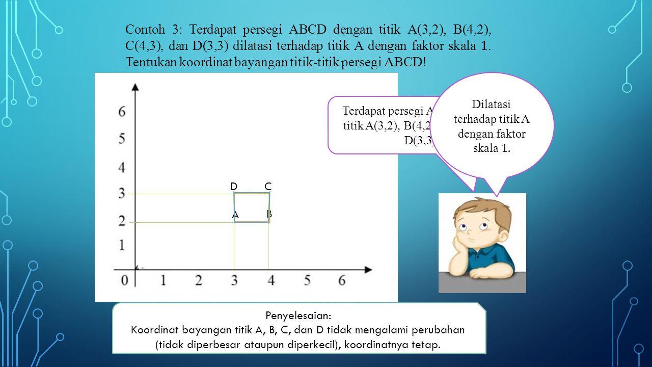 A D B C Terdapat persegi ABCD dengan titik A(3,2), B(4,2), C(4,3), dan D(3,3) Penyelesaian: Koordinat bayangan titik A, B, C, dan D tidak mengalami perubahan (tidak diperbesar ataupun diperkecil), koordinatnya tetap.