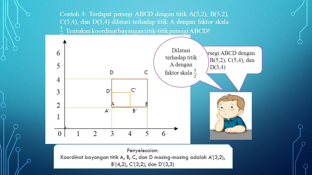 A D B C Terdapat persegi ABCD dengan titik A(3,2), B(5,2), C(5,4), dan D(3,4) B' C' D' A' Penyelesaian: Koordinat bayangan titik A, B, C, dan D masing-masing adalah A'(3,2), B'(4,2), C'(3,2), dan D'(3,3)