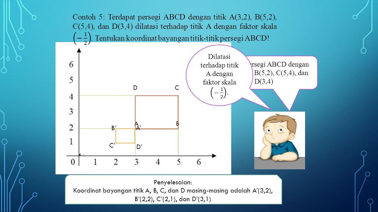 A D B C Terdapat persegi ABCD dengan titik A(3,2), B(5,2), C(5,4), dan D(3,4) B' C' D' A' Penyelesaian: Koordinat bayangan titik A, B, C, dan D masing-masing adalah A'(3,2), B'(2,2), C'(2,1), dan D'(3,1)