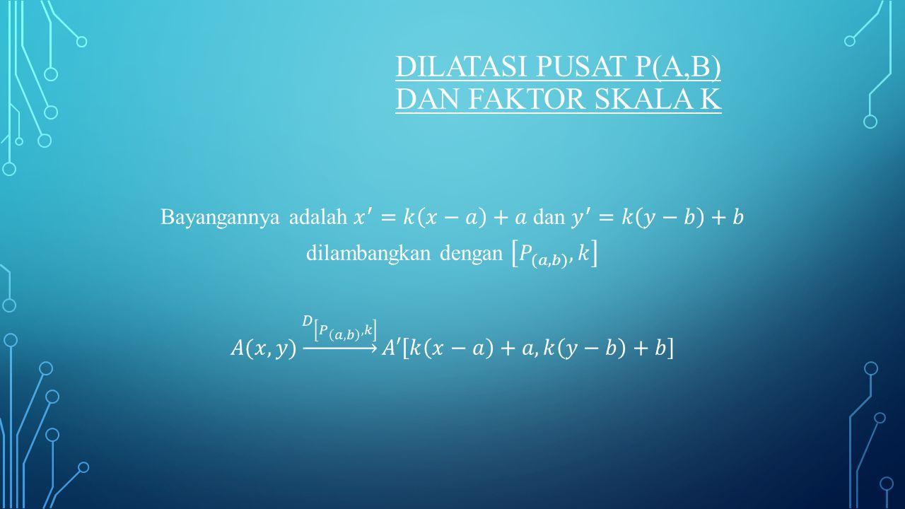 DILATASI PUSAT P(A,B) DAN FAKTOR SKALA K
