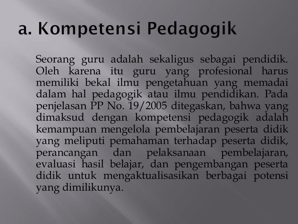 6) dapat mengembangkan inovasi dalam pembelajaran sesuai dengan bidang studi yang diajarkan; 7) dapat menyebarluaskan inovasi pendidikan dalam rangka peningkatan mutu pendidikan; 8) memilih kemampuan dalam bidang manajemen pendidikan dan dapat mengaplikasikan dalam kegiatan pembelajaran dan hasil-hasilnya secara efektif; 9) dapat melaksanakan penelitian pendidikan dalam bidang studinya guna pengembangan program pembelajaran yang ia lakukan; Selain itu, kompetensi profesional juga meliputi penguasaan materi, struktur, konsep dan pola pikir keilmuan yang mendukung mata pelajaran yang di pegang dan mengembangkan keprofesionalan melalui tindakan yang reflektif.