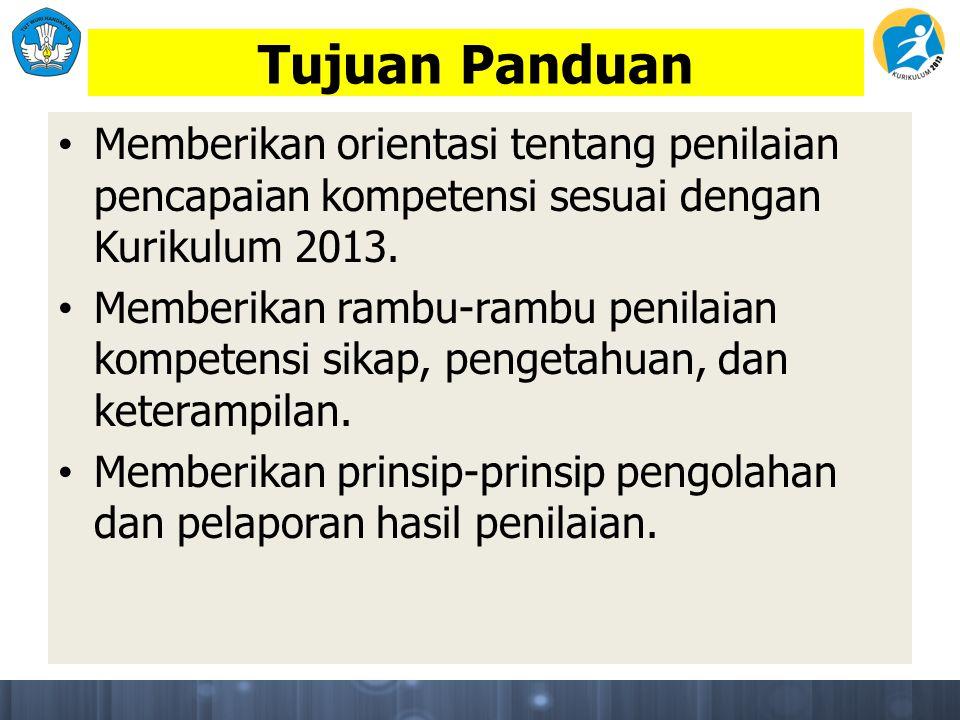 Tujuan Panduan Memberikan orientasi tentang penilaian pencapaian kompetensi sesuai dengan Kurikulum 2013. Memberikan rambu-rambu penilaian kompetensi