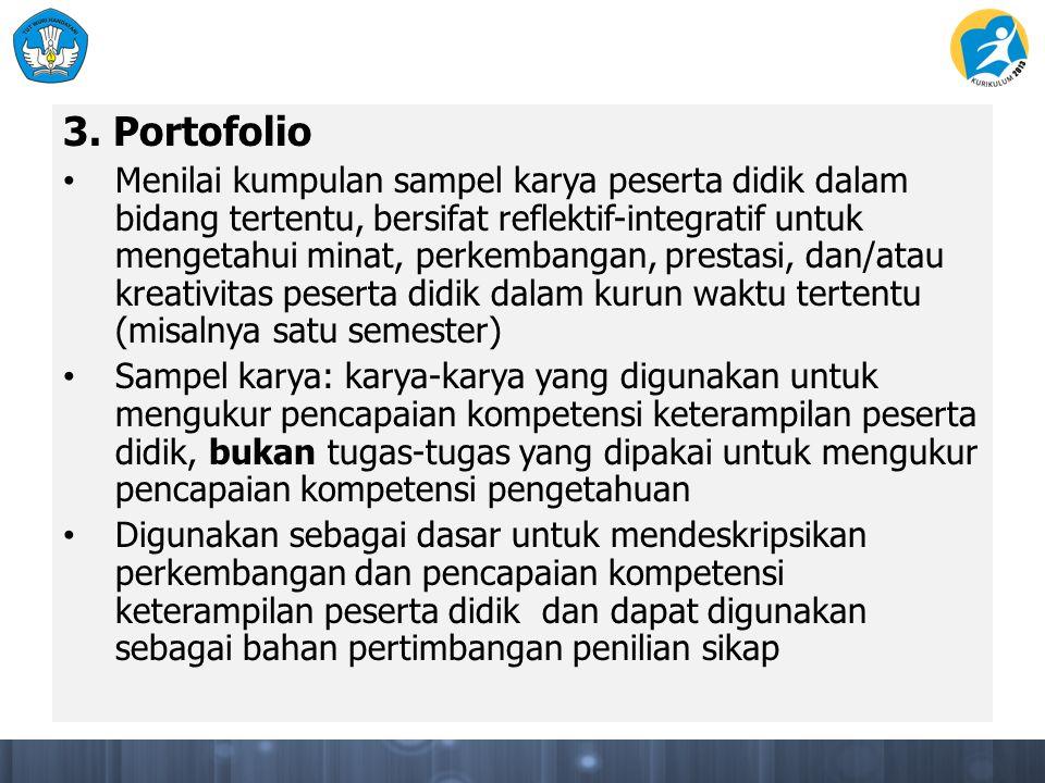 3. Portofolio Menilai kumpulan sampel karya peserta didik dalam bidang tertentu, bersifat reflektif-integratif untuk mengetahui minat, perkembangan, p