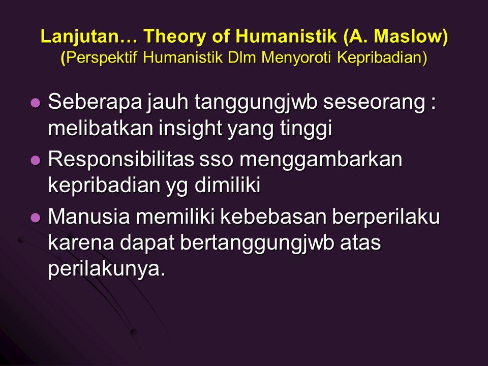 Lanjutan… Theory of Humanistik (A. Maslow) (Perspektif Humanistik Dlm Menyoroti Kepribadian) Seberapa jauh tanggungjwb seseorang : melibatkan insight