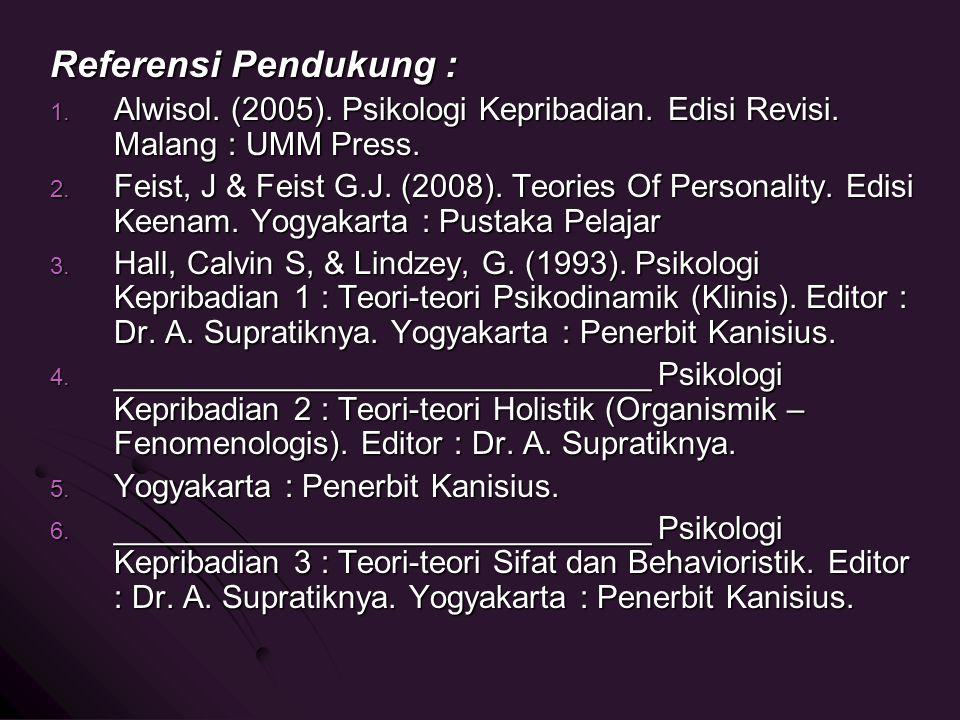 Referensi Pendukung : 1. Alwisol. (2005). Psikologi Kepribadian. Edisi Revisi. Malang : UMM Press. 2. Feist, J & Feist G.J. (2008). Teories Of Persona