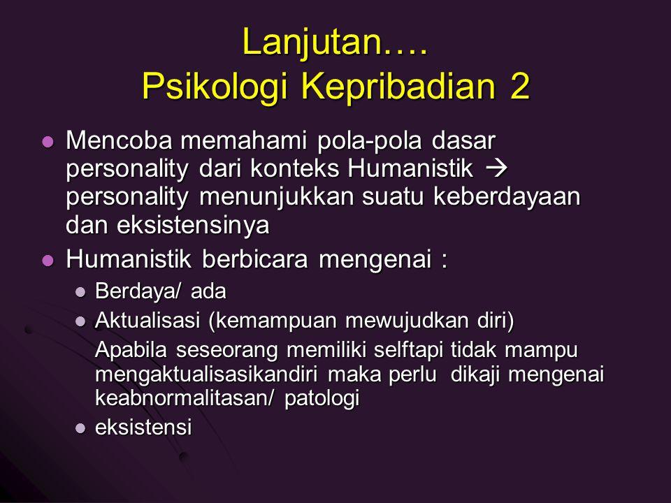 Lanjutan…. Psikologi Kepribadian 2 Mencoba memahami pola-pola dasar personality dari konteks Humanistik  personality menunjukkan suatu keberdayaan da