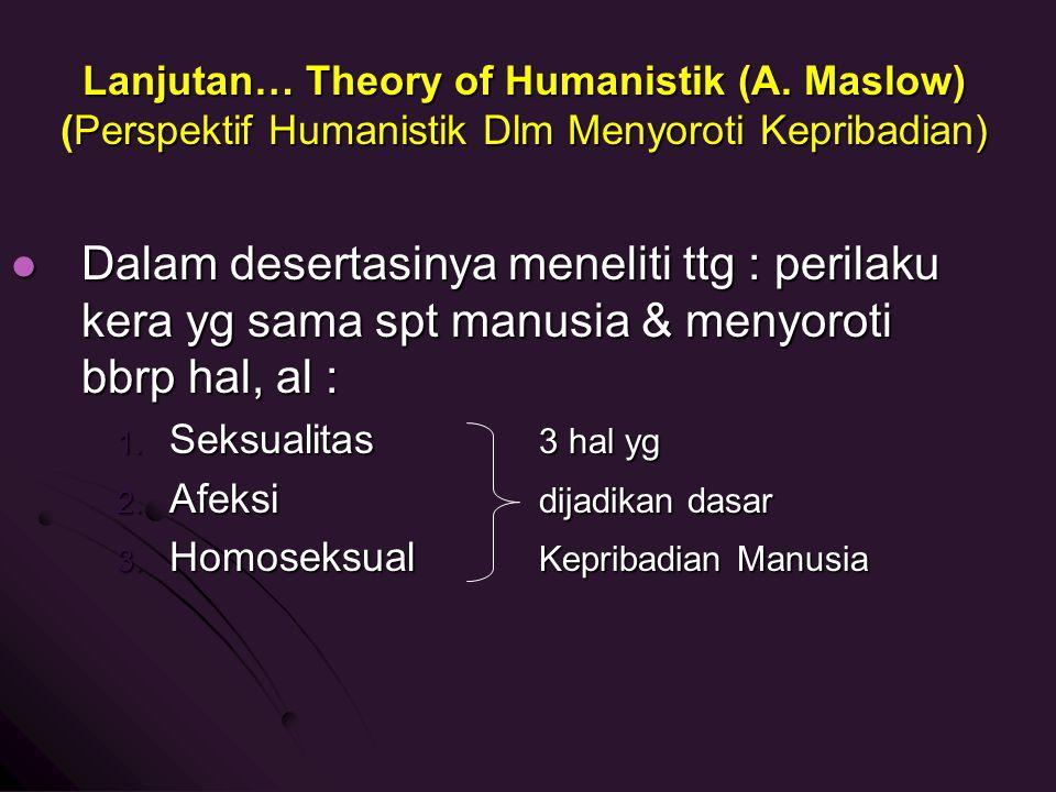 Lanjutan… Theory of Humanistik (A. Maslow) (Perspektif Humanistik Dlm Menyoroti Kepribadian) Dalam desertasinya meneliti ttg : perilaku kera yg sama s