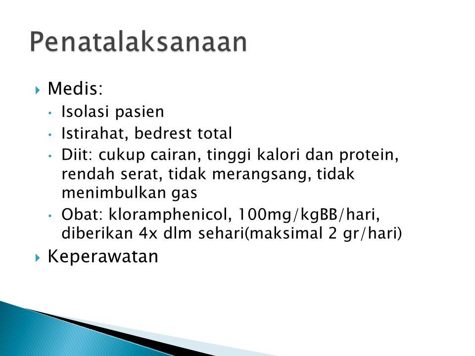  Medis: Isolasi pasien Istirahat, bedrest total Diit: cukup cairan, tinggi kalori dan protein, rendah serat, tidak merangsang, tidak menimbulkan gas Obat: kloramphenicol, 100mg/kgBB/hari, diberikan 4x dlm sehari(maksimal 2 gr/hari)  Keperawatan