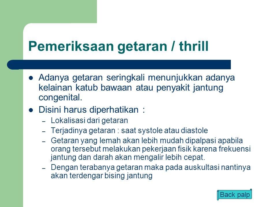 Pemeriksaan getaran / thrill Adanya getaran seringkali menunjukkan adanya kelainan katub bawaan atau penyakit jantung congenital. Disini harus diperha