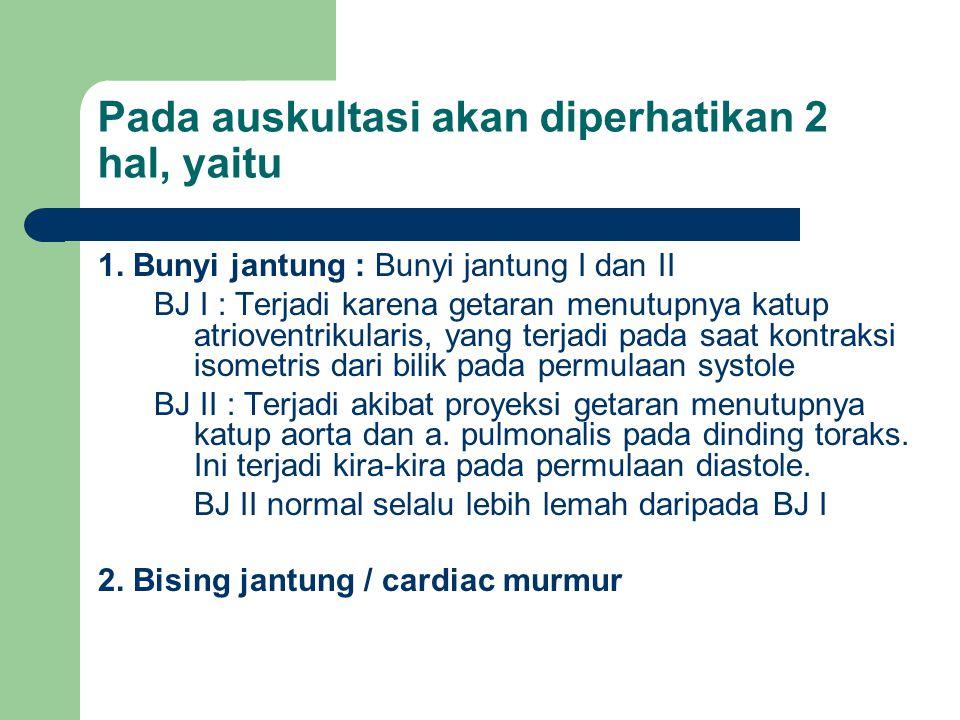Pada auskultasi akan diperhatikan 2 hal, yaitu 1. Bunyi jantung : Bunyi jantung I dan II BJ I : Terjadi karena getaran menutupnya katup atrioventrikul