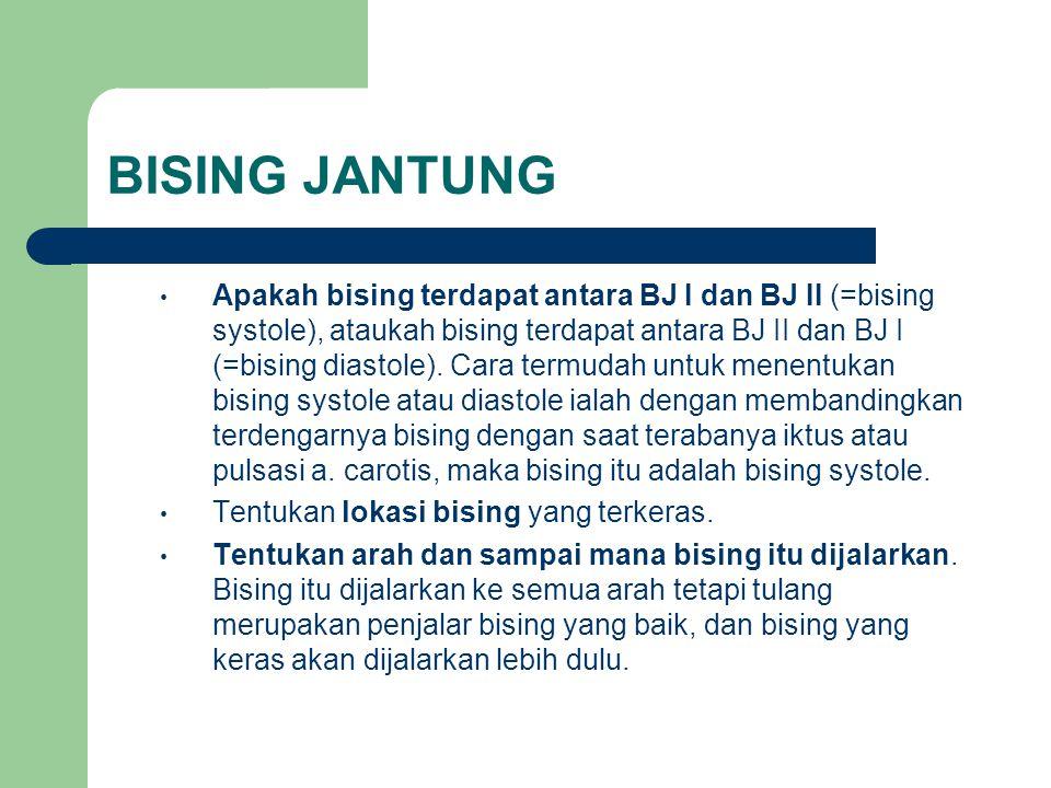 BISING JANTUNG Apakah bising terdapat antara BJ I dan BJ II (=bising systole), ataukah bising terdapat antara BJ II dan BJ I (=bising diastole). Cara