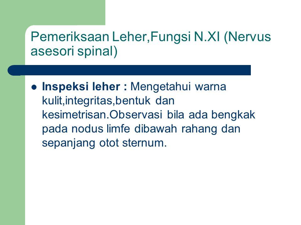 Pemeriksaan Leher,Fungsi N.XI (Nervus asesori spinal) Inspeksi leher : Mengetahui warna kulit,integritas,bentuk dan kesimetrisan.Observasi bila ada be