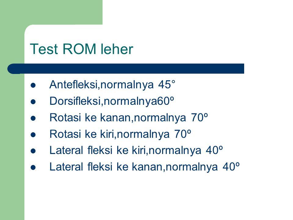 Test ROM leher Antefleksi,normalnya 45° Dorsifleksi,normalnya60º Rotasi ke kanan,normalnya 70º Rotasi ke kiri,normalnya 70º Lateral fleksi ke kiri,nor