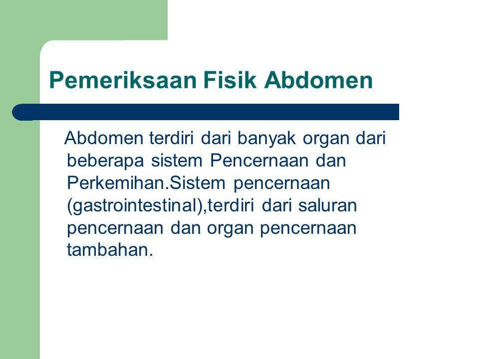 Pemeriksaan Fisik Abdomen Abdomen terdiri dari banyak organ dari beberapa sistem Pencernaan dan Perkemihan.Sistem pencernaan (gastrointestinal),terdir