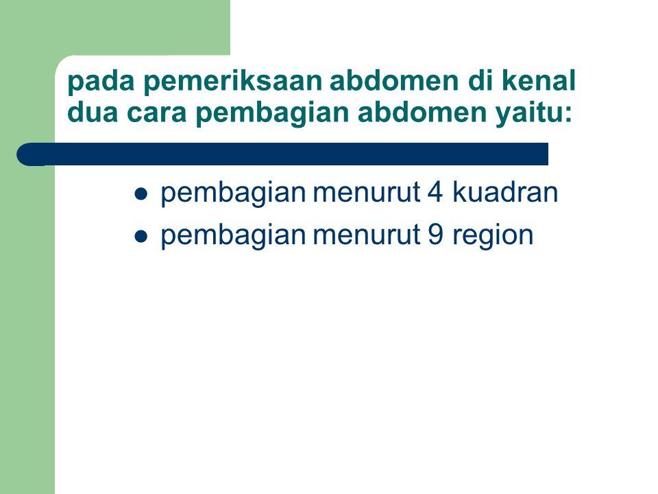 pada pemeriksaan abdomen di kenal dua cara pembagian abdomen yaitu: pembagian menurut 4 kuadran pembagian menurut 9 region