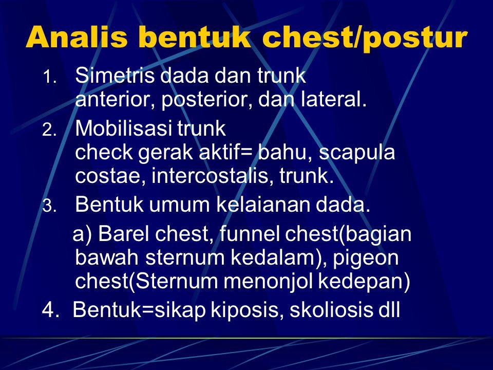 Analis bentuk chest/postur 1. Simetris dada dan trunk anterior, posterior, dan lateral. 2. Mobilisasi trunk check gerak aktif= bahu, scapula costae, i