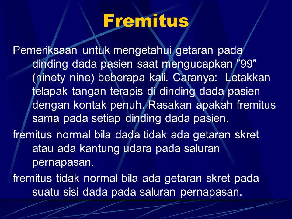 Fremitus Pemeriksaan untuk mengetahui getaran pada dinding dada pasien saat mengucapkan 99 (ninety nine) beberapa kali.