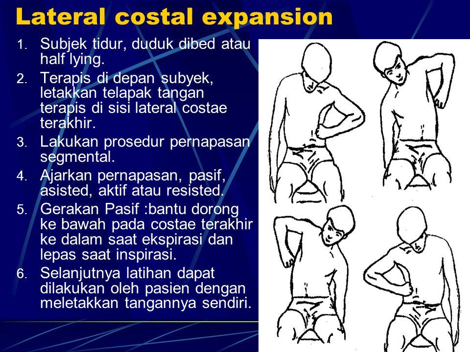 Lateral costal expansion 1. Subjek tidur, duduk dibed atau half lying. 2. Terapis di depan subyek, letakkan telapak tangan terapis di sisi lateral cos