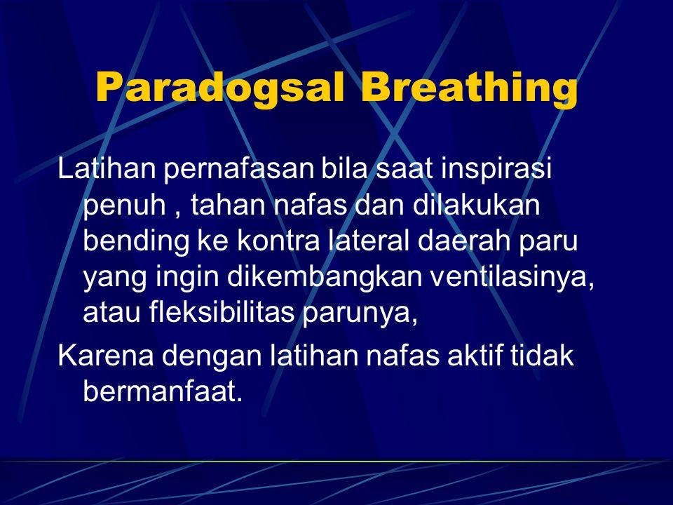 Paradogsal Breathing Latihan pernafasan bila saat inspirasi penuh, tahan nafas dan dilakukan bending ke kontra lateral daerah paru yang ingin dikembangkan ventilasinya, atau fleksibilitas parunya, Karena dengan latihan nafas aktif tidak bermanfaat.