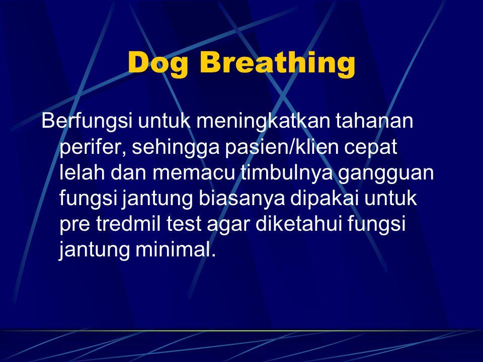 Dog Breathing Berfungsi untuk meningkatkan tahanan perifer, sehingga pasien/klien cepat lelah dan memacu timbulnya gangguan fungsi jantung biasanya dipakai untuk pre tredmil test agar diketahui fungsi jantung minimal.