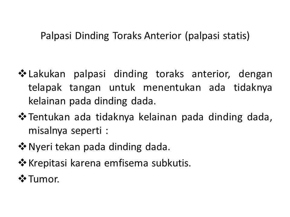 Palpasi Dinding Toraks Anterior (palpasi statis)  Lakukan palpasi dinding toraks anterior, dengan telapak tangan untuk menentukan ada tidaknya kelainan pada dinding dada.