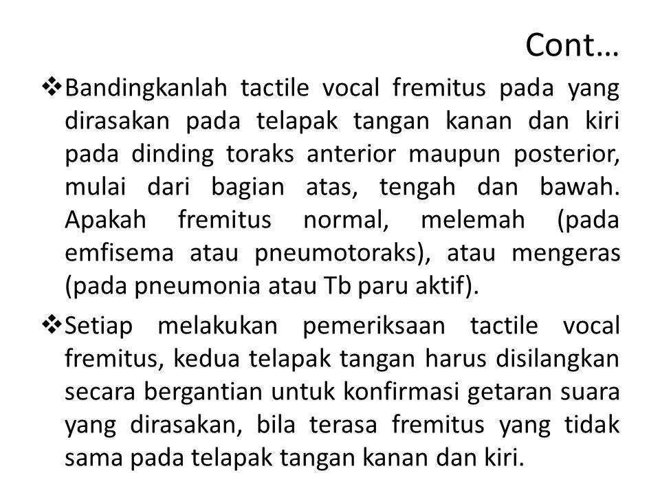 Cont…  Bandingkanlah tactile vocal fremitus pada yang dirasakan pada telapak tangan kanan dan kiri pada dinding toraks anterior maupun posterior, mulai dari bagian atas, tengah dan bawah.