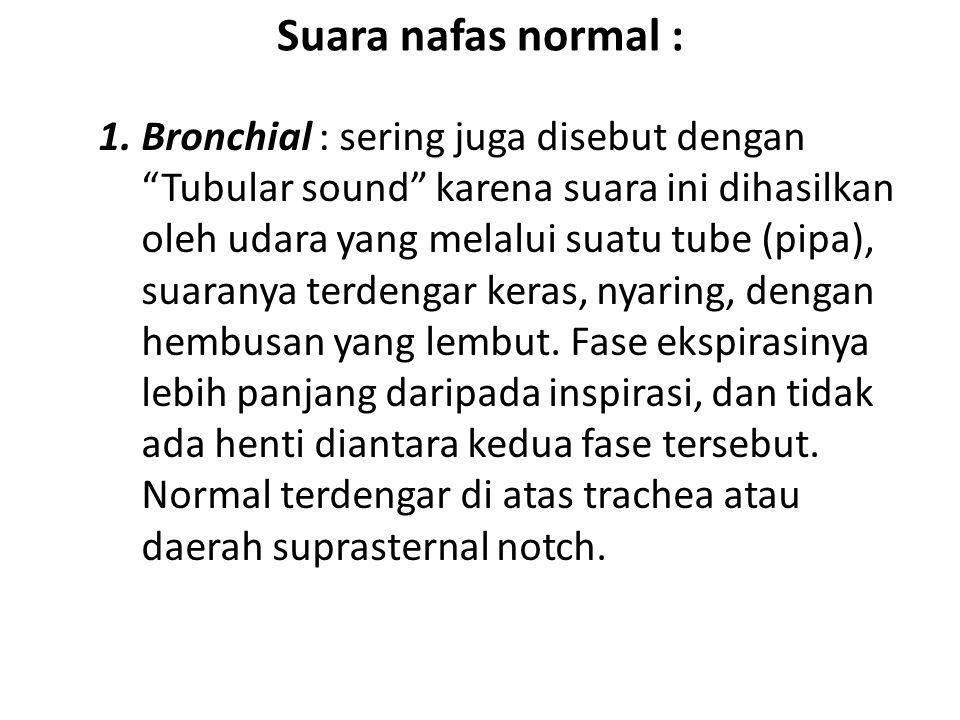 Suara nafas normal : 1.Bronchial : sering juga disebut dengan Tubular sound karena suara ini dihasilkan oleh udara yang melalui suatu tube (pipa), suaranya terdengar keras, nyaring, dengan hembusan yang lembut.