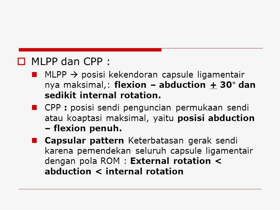  MLPP dan CPP : MLPP  posisi kekendoran capsule ligamentair nya maksimal,: flexion – abduction + 30° dan sedikit internal rotation. CPP : posisi sen