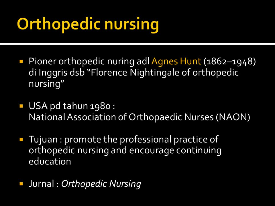  Pioner orthopedic nuring adl Agnes Hunt (1862–1948) di Inggris dsb Florence Nightingale of orthopedic nursing  USA pd tahun 1980 : National Association of Orthopaedic Nurses (NAON)  Tujuan : promote the professional practice of orthopedic nursing and encourage continuing education  Jurnal : Orthopedic Nursing