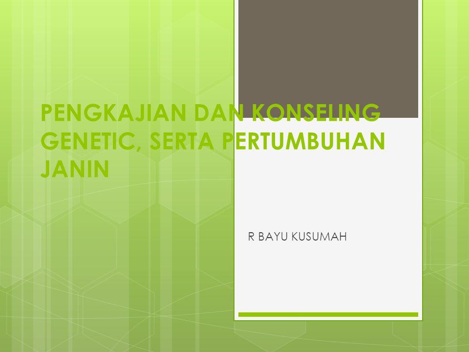 PENGKAJIAN DAN KONSELING GENETIC, SERTA PERTUMBUHAN JANIN R BAYU KUSUMAH