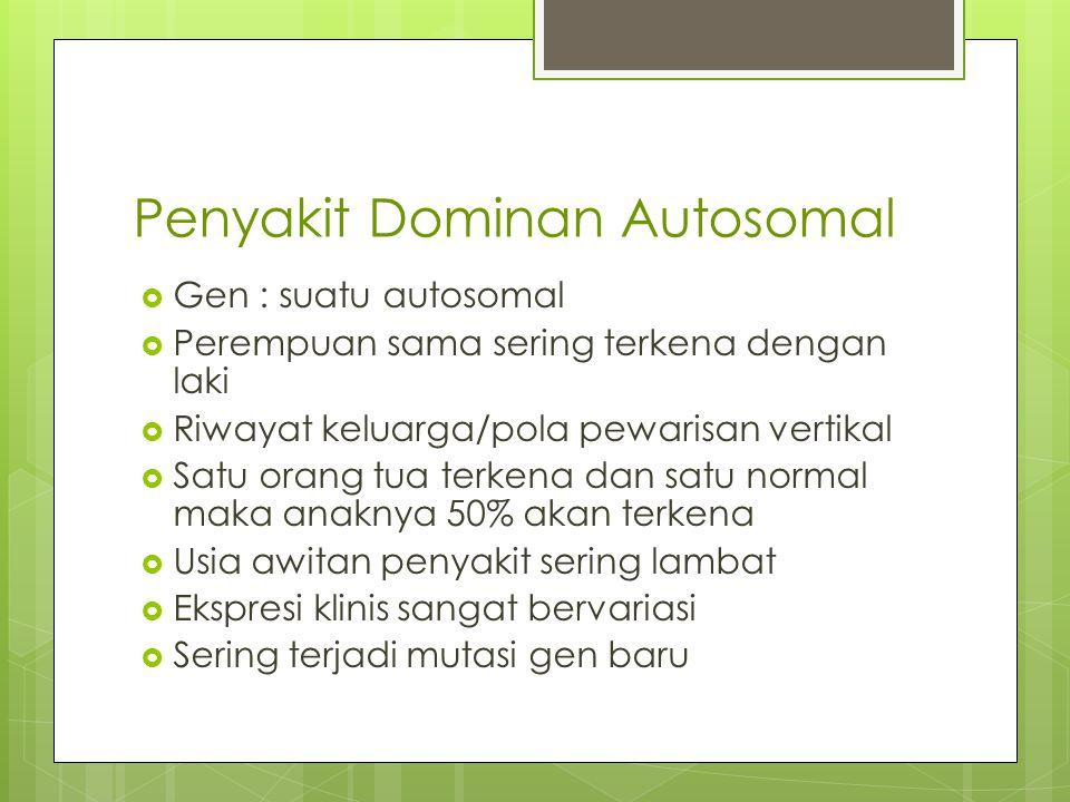 Penyakit Dominan Autosomal  Gen : suatu autosomal  Perempuan sama sering terkena dengan laki  Riwayat keluarga/pola pewarisan vertikal  Satu orang