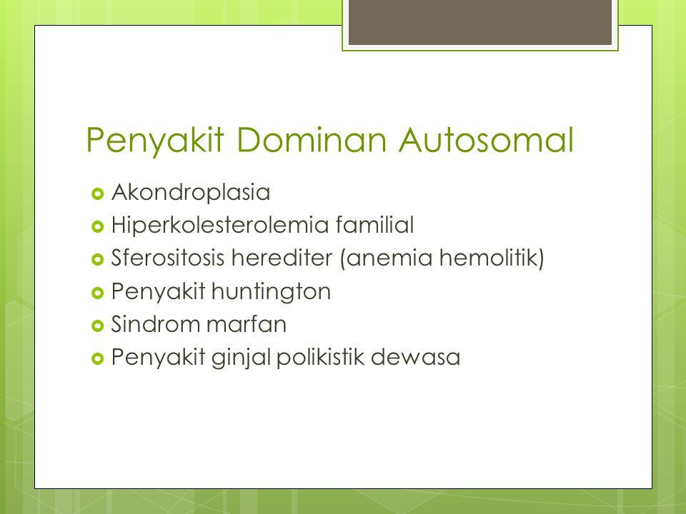 Penyakit Dominan Autosomal  Akondroplasia  Hiperkolesterolemia familial  Sferositosis herediter (anemia hemolitik)  Penyakit huntington  Sindrom