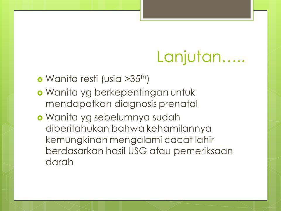 Lanjutan…..  Wanita resti (usia >35 th )  Wanita yg berkepentingan untuk mendapatkan diagnosis prenatal  Wanita yg sebelumnya sudah diberitahukan b