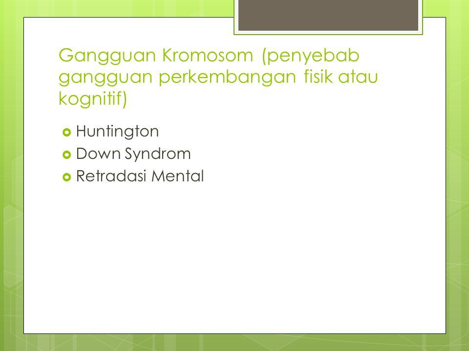 Gangguan Kromosom (penyebab gangguan perkembangan fisik atau kognitif)  Huntington  Down Syndrom  Retradasi Mental