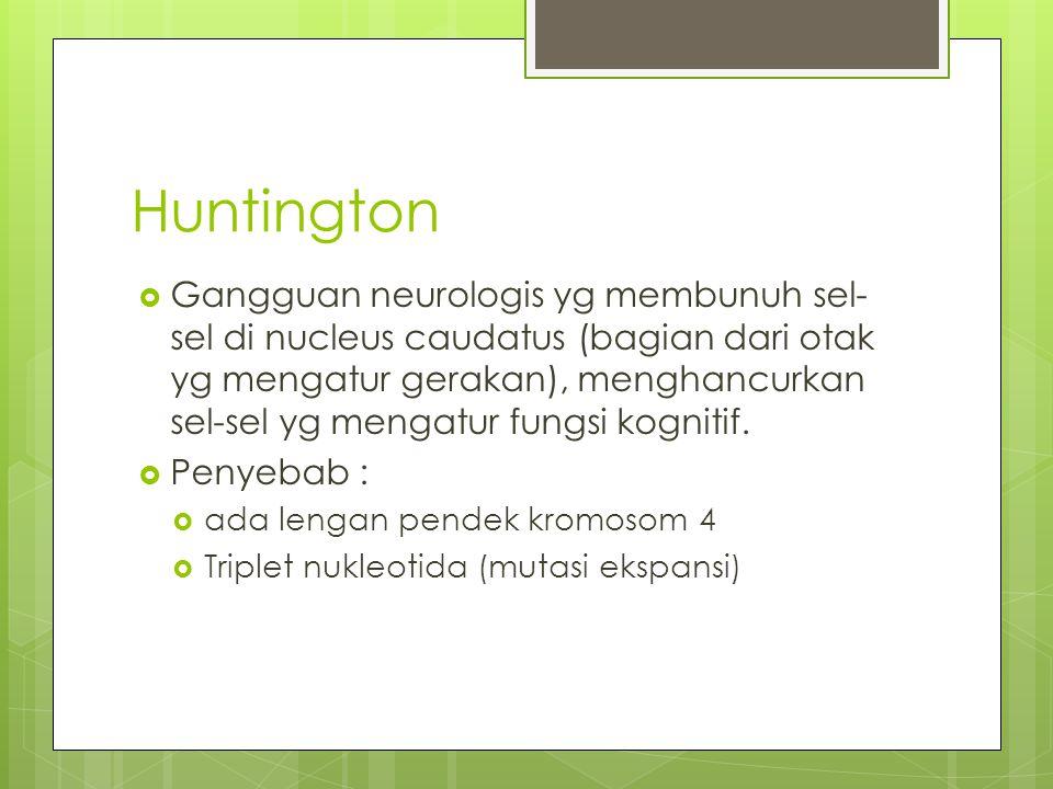 Huntington  Gangguan neurologis yg membunuh sel- sel di nucleus caudatus (bagian dari otak yg mengatur gerakan), menghancurkan sel-sel yg mengatur fu