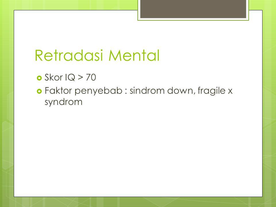 Retradasi Mental  Skor IQ > 70  Faktor penyebab : sindrom down, fragile x syndrom