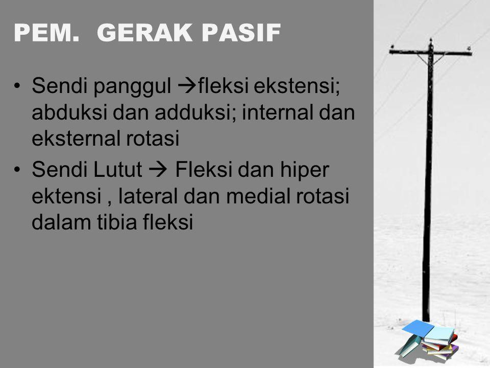 PEM. GERAK PASIF Sendi panggul  fleksi ekstensi; abduksi dan adduksi; internal dan eksternal rotasi Sendi Lutut  Fleksi dan hiper ektensi, lateral d