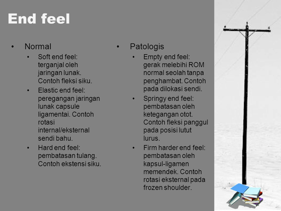 End feel Normal Soft end feel: terganjal oleh jaringan lunak. Contoh fleksi siku. Elastic end feel: peregangan jaringan lunak capsule ligamentai. Cont