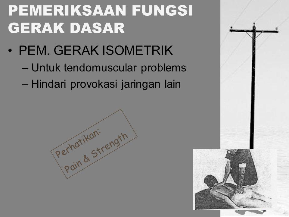 PEM. GERAK ISOMETRIK –Untuk tendomuscular problems –Hindari provokasi jaringan lain PEMERIKSAAN FUNGSI GERAK DASAR Perhatikan: Pain & Strength