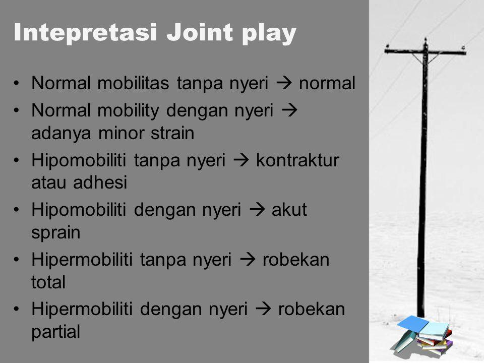 Intepretasi Joint play Normal mobilitas tanpa nyeri  normal Normal mobility dengan nyeri  adanya minor strain Hipomobiliti tanpa nyeri  kontraktur