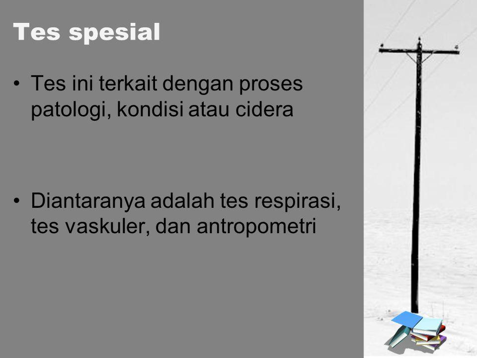 Tes spesial Tes ini terkait dengan proses patologi, kondisi atau cidera Diantaranya adalah tes respirasi, tes vaskuler, dan antropometri