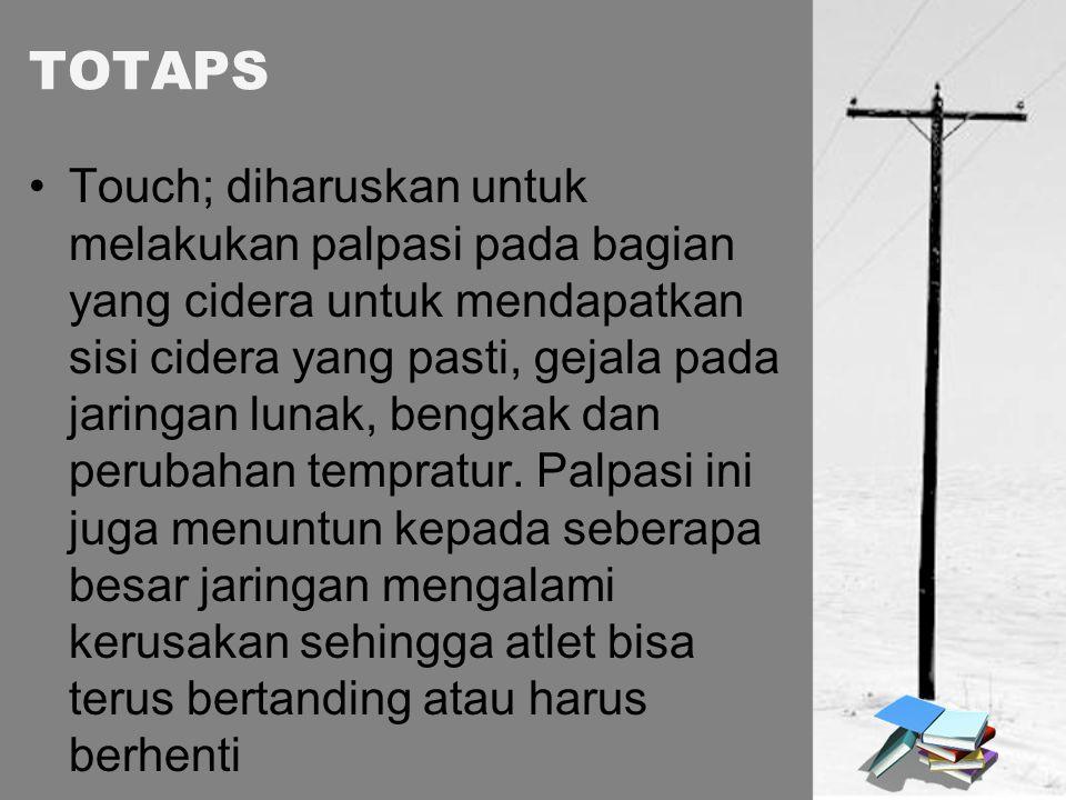 TOTAPS Touch; diharuskan untuk melakukan palpasi pada bagian yang cidera untuk mendapatkan sisi cidera yang pasti, gejala pada jaringan lunak, bengkak