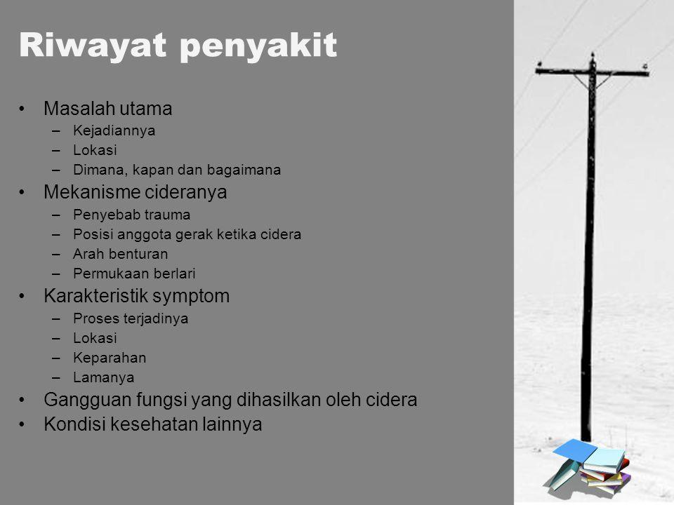 Riwayat penyakit Masalah utama –Kejadiannya –Lokasi –Dimana, kapan dan bagaimana Mekanisme cideranya –Penyebab trauma –Posisi anggota gerak ketika cid