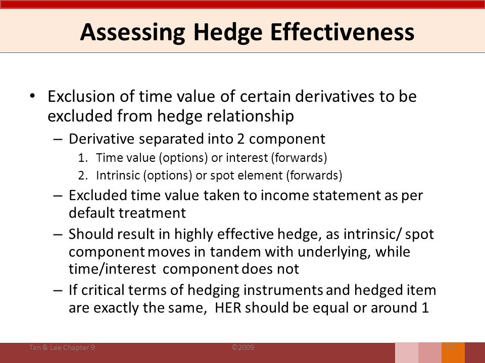 Assessing Hedge Effectiveness During the duration of hedge, hedge effectiveness is assessed on dollar-offset method: Hedge effectiveness ratio (HER): Exceptions for effective hedge even if HER falls out of range – IAS 39 allows hedge effectiveness to be assessed on cumulative basis if hedge is designated and conditions are properly documented Tan & Lee Chapter 9©2009 221 Hedge effectiveness (or delta ratio) = Changes in fair value or future cash flow of hedging instrument Changes in fair value or future cash flow of hedged item 0.81.25 Effective hedge (IAS 39: AG 105b)
