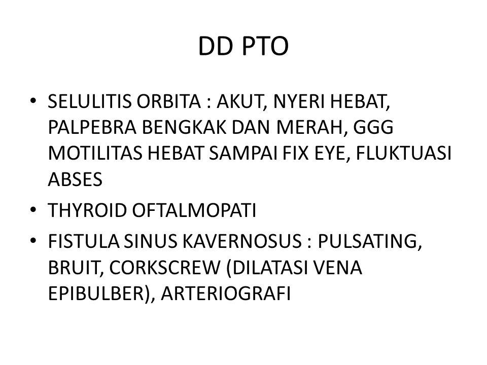 DD PTO SELULITIS ORBITA : AKUT, NYERI HEBAT, PALPEBRA BENGKAK DAN MERAH, GGG MOTILITAS HEBAT SAMPAI FIX EYE, FLUKTUASI ABSES THYROID OFTALMOPATI FISTULA SINUS KAVERNOSUS : PULSATING, BRUIT, CORKSCREW (DILATASI VENA EPIBULBER), ARTERIOGRAFI