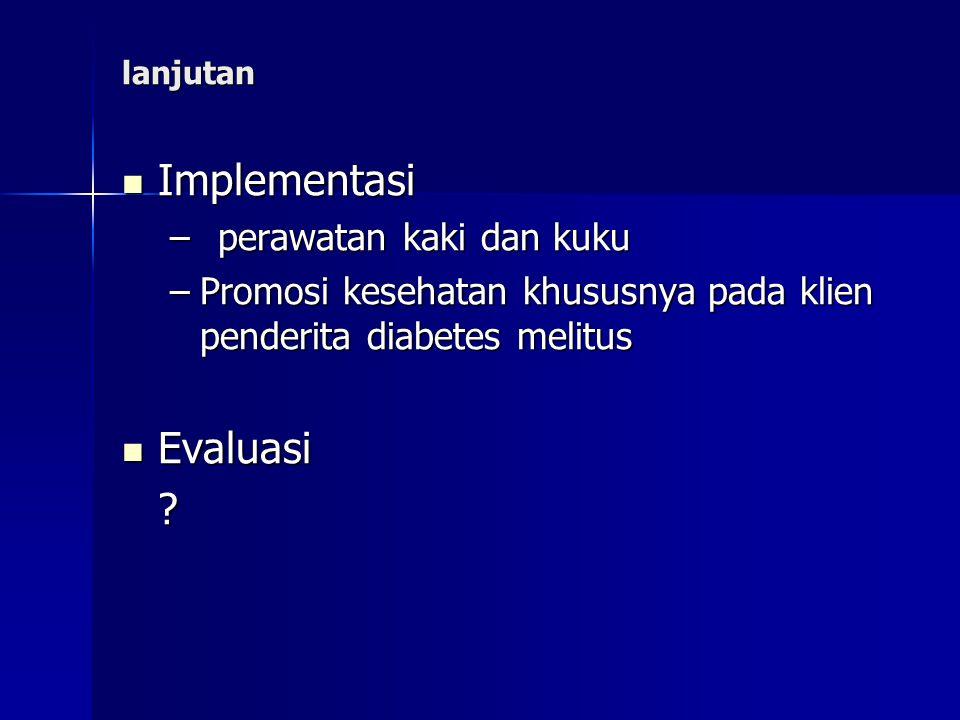 lanjutan Implementasi –p–p–p–perawatan kaki dan kuku –P–P–P–Promosi kesehatan khususnya pada klien penderita diabetes melitus Evaluasi ?