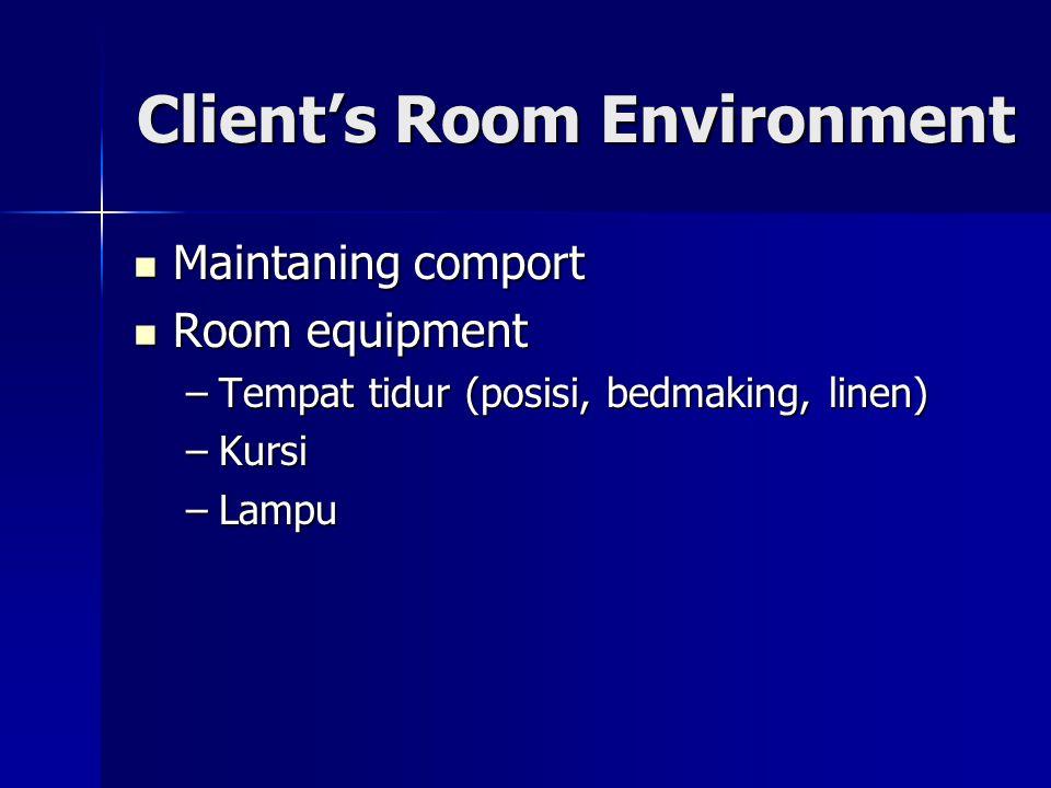 Client's Room Environment Maintaning comport Maintaning comport Room equipment Room equipment –Tempat tidur (posisi, bedmaking, linen) –Kursi –Lampu
