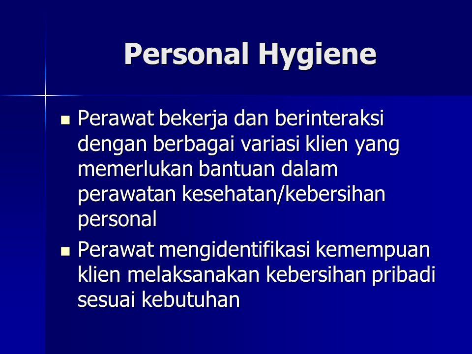 Personal Hygiene Perawat bekerja dan berinteraksi dengan berbagai variasi klien yang memerlukan bantuan dalam perawatan kesehatan/kebersihan personal