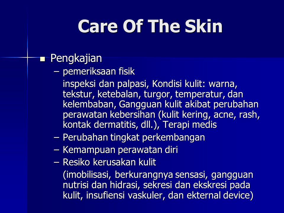 Care Of The Skin Pengkajian Pengkajian –pemeriksaan fisik inspeksi dan palpasi, Kondisi kulit: warna, tekstur, ketebalan, turgor, temperatur, dan kelembaban, Gangguan kulit akibat perubahan perawatan kebersihan (kulit kering, acne, rash, kontak dermatitis, dll.), Terapi medis –Perubahan tingkat perkembangan –Kemampuan perawatan diri –Resiko kerusakan kulit (imobilisasi, berkurangnya sensasi, gangguan nutrisi dan hidrasi, sekresi dan ekskresi pada kulit, insufiensi vaskuler, dan ekternal device)